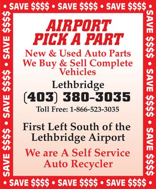 Airport Pick A Part (403-380-3035) - Display Ad - SAVE $$$$  AIRPORT PICK A PART New & Used Auto Parts We Buy & Sell Complete Vehicles Lethbridge (403) 380-3035 Toll Free: 1-866-523-3035 First Left South of the Lethbridge Airport We are A Self Service Auto Recycler