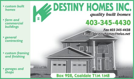 Destiny Homes Inc (403-345-4430) - Annonce illustrée - Destiny Homes Inc. quality built homes 403-345-4430 Fax 403 345-4438 E-mail: destinyhomes@telus.net Box 928, Coaldale T1M 1M8 custom built homes farm and commercial buildings general contracting custom framing and finishing garages and shops Destiny Homes Inc. quality built homes 403-345-4430 Fax 403 345-4438 E-mail: destinyhomes@telus.net Box 928, Coaldale T1M 1M8 custom built homes farm and commercial buildings general contracting custom framing and finishing garages and shops