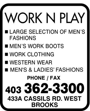 Work N Play (403-362-3300) - Display Ad - WORK N PLAY LARGE SELECTION OF MEN'S FASHIONS MEN'S WORK BOOTS WORK CLOTHING WESTERN WEAR MEN'S & LADIES¿ FASHIONS PHONE FAX 403 362-3300 433A CASSILS RD. WEST BROOKS