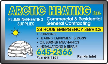 Arctic Heating (867-645-2366) - Display Ad - ARCTIC HEATING LTD PLUMBING HEATING SUPPLIES Commercial & Residential General Contracting 24 HOUR EMERGENCY SERVICE Plumbing Heating Equipment & Parts Oil Burner Mechanics Installations & Repair 645-2366 Fax: 645-3191 Rankin Inlet