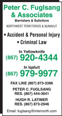 Fuglsang Peter C (867-920-4344) - Display Ad - Peter C. Fuglsang & Associates Barristers & Solicitors NORTHWEST TERRITORIES & NUNAVUT Accident & Personal Injury Criminal Law In Yellowknife (867) 920-4344 In Iqaluit (867) 979-9977 FAX LINE  (867) 873-3386 PETER C. FUGLSANG RES.  (867) 444-3641 HUGH R. LATIMER RES.  (867) 873-2946 Email: fuglsang@internorth.com