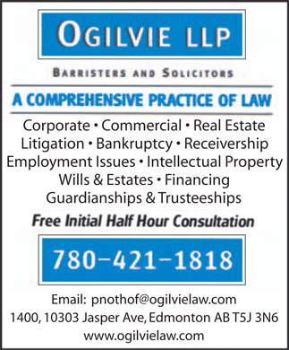 Ogilvie LLP (780-421-1818) - Annonce illustrée - Corporate   Commercial   Real Estate Litigation   Bankruptcy   Receivership Employment Issues   Intellectual Property Wills & Estates   Financing Guardianships & Trusteeships Email:  pnothof@ogilvielaw.com 1400, 10303 Jasper Ave, Edmonton AB T5J 3N6 www.ogilvielaw.com