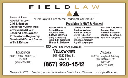 Field LLP (867-920-4542) - Display Ad - Gregory SimScott A. Watson Magnolia Unka Michelle EresserilPeter D. Gibson Labour & Employment J. David McInnes Jennifer L. OmsteinSteve T. Eichler Professional/Regulatory Greg A. Harding Paul H.W. GirgulisJ. Mark Raven-Jackson Residential School Claims Brent F.R. Windwick Dale Cunningham Sharon R. Stefanyk Ayla K. Akgungor Wills & Estates 601-4920 52nd St. 400 The Lougheed Building,2000, 10235 - 101 Street, X1A 3T1 604 1st Street SWT5J 3G1 T2P 1M7(780) 423-3003 (403) 260-8500 Gerald Stang FIELD LAW Areas of Law: Field Law is a Registered Trademark of Field LLP Aboriginal Law Civil Litigation Practicing In NWT & Nunavut Corporate / Commercial Jack R. Williams Rachelle K. RobertsJames T. Casey Environmental Law