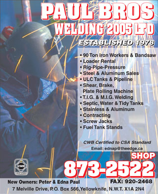 Paul Bros Welding (2005) Ltd (867-873-2522) - Display Ad - WELDING 2005 LTDWELDING 2005 LTD Loader Rental Rig-Pipe-Pressure Steel & Aluminum Sales ULC Tanks & Pipeline Shear, Brake, Plate Rolling Machine T.I.G. & M.I.G. Welding Septic, Water & Tidy Tanks Stainless & Aluminum Contracting Screw Jacks Fuel Tank Stands CWB Certified to CSA Standard Email: ednap@theedge.ca SHOP 873-2522 FAX: 920-2468 New Owners: Peter & Edna Paul 90 Ton Iron Workers & Bandsaw 7 Melville Drive, P.O. Box 566,Yellowknife, N.W.T. X1A 2N4