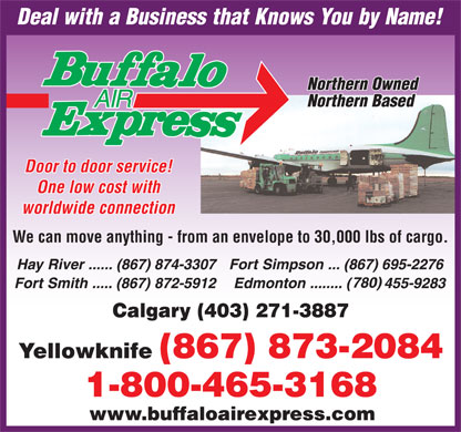 Buffalo Air Express (867-873-2084) - Annonce illustrée - Door to door service! One low cost with worldwide connection We can move anything - from an envelope to 30,000 lbs of cargo. Calgary (403) 271-3887 www.buffaloairexpress.com