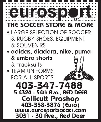 Eurosport Ltd (403-347-7488) - Display Ad - THE SOCCER STORE & MORE 403-347-7488 5 4324 - 54th Ave., RED DEER Collicutt Proshop 403-358-3876 (Euro) www.eurosportsoccer.com 3031 - 30 Ave., Red Deer