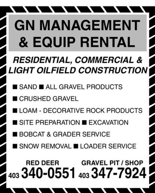 G N Management & Equip Rental (403-340-0551) - Display Ad - GN MANAGEMENT & EQUIP RENTAL RESIDENTIAL, COMMERCIAL & LIGHT OILFIELD CONSTRUCTION n SAND n ALL GRAVEL PRODUCTS n CRUSHED GRAVEL n LOAM - DECORATIVE ROCK PRODUCTS n SITE PREPARATION n EXCAVATION n BOBCAT & GRADER SERVICE n SNOW REMOVAL n LOADER SERVICE RED DEERGRAVEL PIT / SHOP 403 340-0551403347-7924