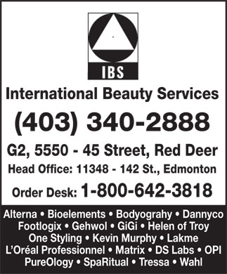 International Beauty Services (1-800-642-3818) - Annonce illustr&eacute;e - International Beauty Services (403) 340-2888 G2, 5550 - 45 Street, Red Deer Head Office: 11348 - 142 St., Edmonton Order Desk:1-800-642-3818 Alterna   Bioelements   Bodyograhy   Dannyco Footlogix   Gehwol   GiGi   Helen of Troy One Styling   Kevin Murphy   Lakme L Or&eacute;al Professionnel   Matrix   DS Labs   OPI PureOlogy   SpaRitual   Tressa   Wahl