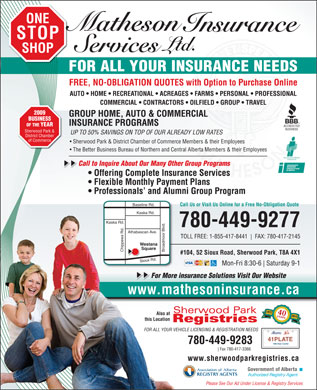 Matheson Insurance Services Ltd (780-400-0099) - Annonce illustrée - STOP ONE SHOP FOR ALL YOUR INSURANCE NEEDS FREE, NO-OBLIGATION QUOTES with Option to Purchase Online AUTO   HOME   RECREATIONAL   ACREAGES   FARMS   PERSONAL   PROFESSIONAL COMMERCIAL   CONTRACTORS   OILFIELD   GROUP   TRAVEL 2009 GROUP HOME, AUTO & COMMERCIAL BUSINESS INSURANCE PROGRAMS OF THE YEAR Sherwood Park & UP TO 50% SAVINGS ON TOP OF OUR ALREADY LOW RATES District Chamber of Commerce Sherwood Park & District Chamber of Commerce Members & their Employees The Better Business Bureau of Northern and Central Alberta Members & their Employees Call to Inquire About Our Many Other Group Programs   C Offering Complete Insurance Services Flexible Monthly Payment Plans Professionals  and Alumni Group Program eline Rd. Call Us or Visit Us Online for a Free No-Obligation Quote Kaska Rd. 780-449-9277 Athabascan Ave. TOLL FREE: 1-855-417-8441 FAX: 780-417-2145 Westana Square Chippewa Rd. Broadmoor Blvd.Bas #104, 52 Sioux Road, Sherwood Park, T8A 4X1 Sioux Rd. Mon-Fri 8:30-6 Saturday 9-1 For More insurance Solutions Visit Our Website www.mathesoninsurance.ca 1972 40years Also at 2013 this Location FOR ALL YOUR VEHICLE LICENSING & REGISTRATION NEEDS 41PLATE 780-449-9283 Fax 780-417-3366 www.sherwoodparkregistries.ca Please See Our Ad Under License & Registry Services