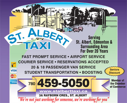 "St Albert Taxi (780-459-5050) - Annonce illustrée - Serving St. Albert, Edmonton & Surrounding Area For Over 20 Years FAST PROMPT SERVICE   AIRPORT SERVICE COURIER SERVICE   RESERVATIONS ACCEPTED 20 & 18 PASSENGER VAN SERVICE Seniors Discount STUDENT TRANSPORTATION   BOOSTING Member of the Chamber 780 459-5050 of Commerce www.stalberttaxi.ca 3A RAYBORN CRES., ST. ALBERT ""We're not just working for someone, we're working for you"""