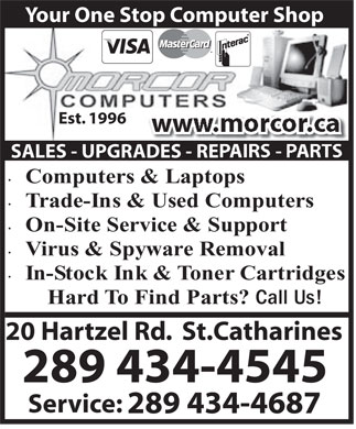 Morcor Computers 2000 Ltd (289-434-3925) - Display Ad - In-StockInk&TonerCartridges HardTo FindParts? CallUs! 20 Hartzel Rd.  St.Catharines 289 434-4545 Service: 289 434-4687 Your One Stop Computer Shop Est. 1996 ww SALES - UPGRADES - RE Computers&Laptops Trade-Ins&UsedComputers On-SiteService&Support Virus&SpywareRemoval In-StockInk&TonerCartridges HardTo FindParts? CallUs! 20 Hartzel Rd.  St.Catharines 289 434-4545 On-SiteService&Support Virus&SpywareRemoval Your One Stop Computer Shop Est. 1996 ww SALES - UPGRADES - RE Computers&Laptops Trade-Ins&UsedComputers Service: 289 434-4687