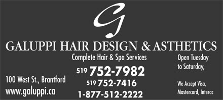 Galuppi Hair Design (519-752-7982) - Annonce illustrée - GALUPPI HAIR DESIGN & ASTHETICS Open Tuesday Complete Hair & Spa Services to Saturday, 519 752-7982 100 West St., Brantford 519 We Accept Visa, 752-7416 Mastercard, Interac www.galuppi.ca 1-877-512-2222
