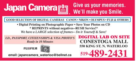 Japan Camera Centre 1 Hour Photo (519-489-2431) - Display Ad - Japan Camera  1 hour photo Give us your memories We'll make you Smile GOOD SELECTION OF DIGITAL CAMERAS  CANON  NIKON  OLYMPUS  FUJI & OTHERS  Digital Printing on Photographic Paper  Save Your Photos on CD  REPRINTS without negatives  RUSH Service!  We have a LARGE selection of frames  Do it Yourself & Save! ID PASSPORT CITIZENSHIPS & VISA PHOTO'S Ready in 10 Minutes  FUJI FILM email: japancamera_waterloo@bellnet.ca DIGITAL LAB ON SITE CONESTOGA MALL 550 KING ST N WATERLOO 519-489-2431