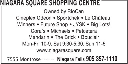Niagara Square Shopping Centre (905-357-1110) - Display Ad - Owned by RioCan Cineplex Odeon • Sportchek • Le Château Winners • Future Shop • JYSK • Big Lots! Cora's • Michaels • Petcetera Mandarin • The Brick • Bouclair Mon-Fri 10-9, Sat 9:30-5:30, Sun 11-5 www.niagarasquare.com