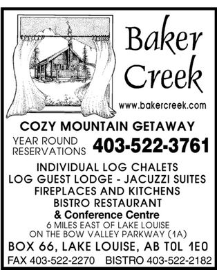 Baker Creek Chalets (403-522-3761) - Annonce illustrée - BAKER CREEK WWW.BAKERCREEK.COM COZY MOUNTAIN GETAWAY YEAR ROUND RESERVATIONS 403-522-3761 INDIVIDUAL LOG CHALETS LOG GUEST LODGE JACUZZI SUITES FIREPLACES AND KITCHENS BISTRO RESTAURANT & Conference Centre 6 MILES EAST OF LAKE LOUISE ON THE BOW VALLEY PARKWAY (1A) BOX 66, LAKE LOUISE, AB T0L 1E0 FAX 403-522-2270 BISTRO 403-522-2182