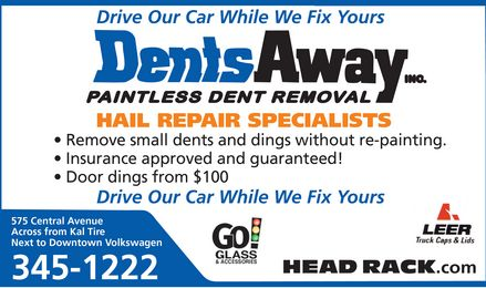 Dents Away Inc (807-345-1222) - Annonce illustrée - Drive Our Car While We Fix Yours HAIL REPAIR SPECIALISTS Remove small dents and dings without re-painting. Insurance approved and guaranteed! Door dings from $100 Drive Our Car While We Fix Yours 575 Central Avenue Across from Kal Tire Next to Downtown Volkswagen HEAD RACK.com 345-1222 Drive Our Car While We Fix Yours HAIL REPAIR SPECIALISTS Remove small dents and dings without re-painting. Insurance approved and guaranteed! Door dings from $100 Drive Our Car While We Fix Yours 575 Central Avenue Across from Kal Tire Next to Downtown Volkswagen HEAD RACK.com 345-1222
