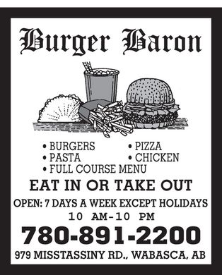 Burger Baron (780-891-2200) - Annonce illustrée - Burger Baron BURGERS PASTA FULL COURSE MENU PIZZA CHICKEN EAT IN OR TAKE OUT OPEN: 7 DAYS A WEEK EXCEPT HOLIDAYS 10 AM-10 PM 780-891-2200 979 MISSTASSINY RD., WABASCA, AB