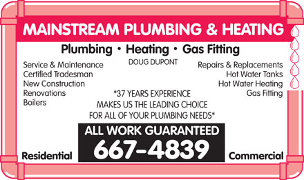 Mainstream Plumbing Heating &amp; Gas (867-667-4839) - Display Ad - MAINSTREAM PLUMBING &amp; HEATING Plumbing    Heating    Gas Fitting DOUG DUPONT Service &amp; MaintenanceRepairs &amp; Replacements Certified TradesmanHot Water Tanks New ConstructionHot Water Heating RenovationsGas Fitting *37 YEARS EXPERIENCE Boilers MAKES US THE LEADING CHOICE FOR ALL OF YOUR PLUMBING NEEDS* ALL WORK GUARANTEED 667-4839 ResidentialCommercial
