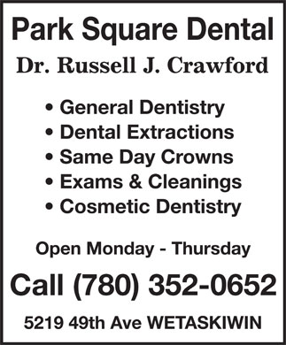 Russell J Crawford Professional Corp (780-352-0652) - Annonce illustrée - Park Square Dental Dr. Rusell J. Crawford General Dentistry Dental Extractions Same Day Crowns Exams & Cleanings Cosmetic Dentistry Open Monday - Thursday Call (780) 352-0652 5219 49th Ave WETASKIWIN Park Square Dental Dr. Rusell J. Crawford General Dentistry Dental Extractions Same Day Crowns Exams & Cleanings Cosmetic Dentistry Open Monday - Thursday Call (780) 352-0652 5219 49th Ave WETASKIWIN