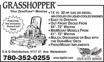 "D & G Distributors (780-352-0255) - Display Ad - 14  TO  32 HP, GAS OR DIESEL, AIR-COOLED OR LIQUID-COOLED ENGINES EASY TO OPERATE Featuring the exclusive OUT FRONT DECKS FROM R PowerFold 44""- 72"" WIDTHS Deck MIDMOUNT MODELS FROM 41""- 72"" WIDTHS MULCH, DISCHARGE OR BAG WITH R THE DURAMAX  DECK FRONTMOUNT IMPLEMENTS D & G Distributors, 4717 47  Ave  Wetaskiwin www.dgdist.com 780-352-0255 14  TO  32 HP, GAS OR DIESEL, AIR-COOLED OR LIQUID-COOLED ENGINES EASY TO OPERATE Featuring the exclusive OUT FRONT DECKS FROM R PowerFold 44""- 72"" WIDTHS Deck MIDMOUNT MODELS FROM 41""- 72"" WIDTHS MULCH, DISCHARGE OR BAG WITH R THE DURAMAX  DECK FRONTMOUNT IMPLEMENTS D & G Distributors, 4717 47  Ave  Wetaskiwin www.dgdist.com 780-352-0255"