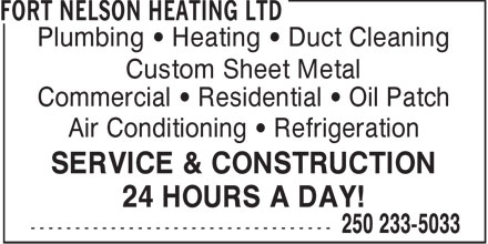 Fort Nelson Heating Ltd (250-233-5033) - Display Ad - Plumbing   Heating   Duct Cleaning Custom Sheet Metal Commercial   Residential   Oil Patch Air Conditioning   Refrigeration SERVICE & CONSTRUCTION 24 HOURS A DAY!