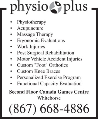 Physio Plus (867-668-4886) - Display Ad - Physiotherapy Acupuncture Massage Therapy Ergonomic Evaluations Work Injuries Post Surgical Rehabilitation Motor Vehicle Accident Injuries Custom &quot;Foot&quot; Orthotics Custom Knee Braces Personalized Exercise Program Functional Capacity Evaluation Second Floor Canada Games Centre Whitehorse (867) 668-4886 Physiotherapy Acupuncture Massage Therapy Ergonomic Evaluations Work Injuries Post Surgical Rehabilitation Motor Vehicle Accident Injuries Custom &quot;Foot&quot; Orthotics Custom Knee Braces Personalized Exercise Program Functional Capacity Evaluation Second Floor Canada Games Centre Whitehorse (867) 668-4886