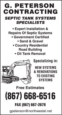 G Peterson Contracting (867-668-6516) - Display Ad - G. PETERSON CONTRACTING SEPTIC TANK SYSTEMS SPECIALISTS Expert Installation & Repairs Of Septic Systems Government Certified Sand & Gravel Country Residential Road Building Oil Tank Removal Specializing in: NEW SYSTEMS & RENOVATIONS TO EXISTING SYSTEMS Free Estimates (867) 668-6516 FAX (867) 667-2678 gpeterson@northwestel.net
