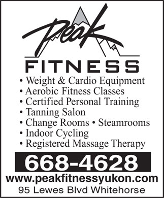 Peak Fitness (867-668-4628) - Display Ad - Weight & Cardio Equipment Aerobic Fitness Classes Certified Personal Training Tanning Salon Change Rooms   Steamrooms Indoor Cycling Registered Massage Therapy 668-4628 www.peakfitnessyukon.com 95 Lewes Blvd Whitehorse