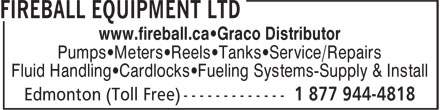 Fireball Equipment Ltd (1-877-944-4818) - Annonce illustrée - www.fireball.ca•Graco Distributor Pumps•Meters•Reels•Tanks•Service/Repairs Fluid Handling•Cardlocks•Fueling Systems-Supply & Install