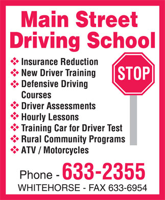 Main Street Driving School (867-633-2355) - Annonce illustrée - MAIN STREET DRIVING SCHOOL Insurance Reduction New Driver Training Defensive Driving Courses Driver Assessments Hourly Lessons Training Car for Driver Test Rural Community Programs ATV / Motorcycles Phone 633-2355 WHITEHORSE FAX 633-6954 STOP