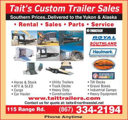 Tait's Custom Trailer Sales (867-334-2194) - Display Ad - Tait's Custom Trailer Sales Southern Prices..Delivered to the Yukon & Alaska Rental   Sales   Parts   Service ROYAL CARGO SOUTHLAND Haulmark. Manufacturer of Steel Frame Trailers of Quality Utility Trailers Tilt DecksTilt Decks Horse & Stock Truck Decks Gravel Boxes ATV & SLED Heavy Duty Industrial Camps Cargo Construction Heavy Equipment Car Hauler www.taittrailers.com Contact us for quote at: taits@northwestel.net 115 Range Rd. (867) 334-2194 Phone Anytime