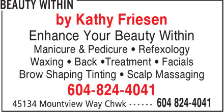 Beauty Within (604-824-4041) - Annonce illustrée - by Kathy Friesen Enhance Your Beauty Within Manicure & Pedicure ¿ Refexology Waxing ¿ Back ¿Treatment ¿ Facials Brow Shaping Tinting ¿ Scalp Massaging 604-824-4041