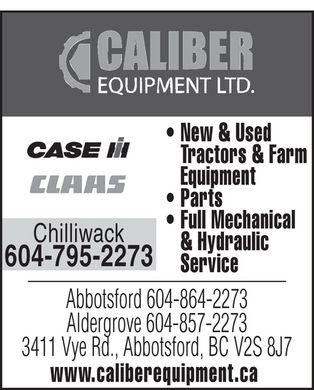 Caliber Equipment Ltd (604-864-2273) - Annonce illustr&eacute;e - caliber equipment ltd.  New &amp; Used Tractors &amp; Farm Equipment Parts Full Mechanical &amp; Hydraulic Service  case  claas  Chilliwack 604-795-2273  Abbotsford 604-864-2273 Aldergrove 604-857-2273 3411 Vye Rd., Abbotsford, BC V2S 8J7 www.caliberequipment.ca