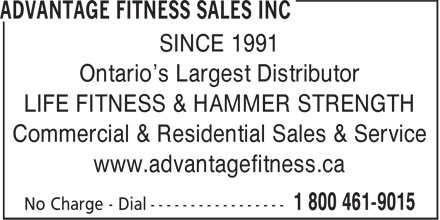 Advantage Fitness Sales Inc (1-800-461-9015) - Annonce illustrée - SINCE 1991 Ontario's Largest Distributor LIFE FITNESS & HAMMER STRENGTH Commercial & Residential Sales & Service www.advantagefitness.ca SINCE 1991 Ontario's Largest Distributor LIFE FITNESS & HAMMER STRENGTH Commercial & Residential Sales & Service www.advantagefitness.ca
