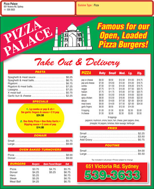 Pizza Palace (902-539-3633) - Display Ad - Pizza Palace Cuisine Type : Pizza 651 Victoria Rd, Sydney 539-3633 Famous for our Open, Loaded PIZZA Pizza Burgers! PALACE Take Out &amp; Delivery PASTA Baby PIZZA Small Med. Lg. Xlg. Spaghetti &amp; meat sauce . . . . . . . . . . . . . . . . . . . . . . $6.25 pep or cheese $6.50 $9.50 $12.50 $14.50 $16.75 Spaghetti &amp; meat balls. . . . . . . . . . . . . . . . . . . . . . . . $6.75 $7.00 pep and cheese $10.50 $13.50 $15.50 $18.75 Rigatoni. . . . . . . . . . . . . . . . . . . . . . . . . . . . . . . . . . . . .$6.75 combo $7.50 $11.50 $14.50 $16.50 $19.75 Rigatoni &amp; meat balls. . . . . . . . . . . . . . . . . . . . . . . . .$7.25 $7.75 veggie $11.75 $15.00 $17.50 $20.75 Lasagna. . . . . . . . . . . . . . . . . . . . . . . . . . . . . . . . . . . .$7.25 hawain $7.75 $11.75 $15.00 $17.50 $20.75 X meat ball . . . . . . . . . . . . . . . . . . . . . . . . . . . . . . . . . .$0.75 donair $8.50 $12.50 $16.00 $19.00 $22.50 Garlic bun &amp; cheese . . . . . . . . . . . . . . . . . . . . . . . . . .$2.25 spicy chicken $8.50 $12.50 $16.00 $19.00 $22.50 deluxe $9.00 $14.00 $17.50 $21.00 $24.50 SPECIALS meat lovers $9.00 $14.00 $17.50 $21.00 $24.50 garlic fingers $6.50 $9.50 $12.50 $14.50 1. Lg combo or pep &amp; ch X-topping $1.00 $1.50 $2.00 $2.50 $3.00 Sm garlic fingers &amp; sauce   2 lt pop X-cheese $1.50 $2.00 $2.50 $3.00 $3.50 $24.50 X-toppings pepperoni, mushroom, onions, bacon, ham, cheese, green peppers, olives, 2. One Baby Pizza   One Baby Garlic pineapple, hot peppers, tomatoes, italian sausage, hamburger Dipping sauce   2 cans of pop $14.00 FRIES Small . . . . . . . . . . . . . . . . . . . . . . . . . . . . . . . . . . . . . . .$2.25 DONAIR Large . . . . . . . . . . . . . . . . . . . . . . . . . . . . . . . . . . . . . . .$3.50 Add Gravy . . . . . . . . . . . . . . . . . . . . . . . . . . . . . . . . . .$0.75 Small . . . . . . . . . . . . . . . . . . . . . . . . . . . . . . . . . . . . . . .$5.75 Large . . . . . . . . . . . . . . . . . . . . . . . . . . . . . . . . . . . . . . .$9.00 POUTINE OVEN BAKED TURNOVERS Small . . . . . . . . . . . . . . . . . . . . . . . . . . . . . . . . . . . . . . .$4.00 Large . . . . . . . . . . . . . . . . . . . . . . . . . . . . . . . . . . . . . . .$5.50 Pizza . . . . . . . . . . . . . . . . . . . . . . . . . . . . . . . . . . . . . . .$8.00 Donair . . . . . . . . . . . . . . . . . . . . . . . . . . . . . . . . . . . . . .$9.00 Tax included in all prices   Prices subject to change BURGERS Burgers Open Faced Burger Sub 651 Victoria Rd. Sydney651 Victoria Rd. Sydney Pizza $3.75 $4.75 $5.75 Donair $4.25 $5.25 $6.75 Hero $5.25 $6.75 Steak $5.25 $6.75 539-3633 Meat Ball $4.25 $6.75