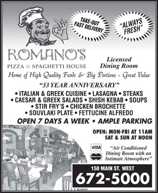 Romano's Pizza & Spaghetti House (506-672-5000) - Annonce illustrée - SOUVLAKI PLATE   FETTUCINE ALFREDO OPEN 7 DAYS A WEEK   AMPLE PARKING OPEN: MON-FRI AT 11AM SAT & SUN AT NOON Air Conditioned Dining Room with an Intimate Atmosphere 150 MAIN ST. WEST 672-5000  SOUVLAKI PLATE   FETTUCINE ALFREDO OPEN 7 DAYS A WEEK   AMPLE PARKING OPEN: MON-FRI AT 11AM SAT & SUN AT NOON Air Conditioned Dining Room with an Intimate Atmosphere 150 MAIN ST. WEST 672-5000