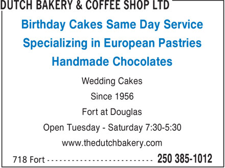 Dutch Bakery & Coffee Shop Ltd (250-385-1012) - Display Ad - Birthday Cakes Same Day Service Specializing in European Pastries Handmade Chocolates Wedding Cakes Since 1956 Fort at Douglas Open Tuesday - Saturday 7:30-5:30 www.thedutchbakery.com