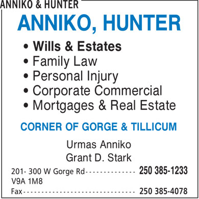 Anniko & Hunter (250-385-1233) - Display Ad - ANNIKO, HUNTER Wills & Estates Family Law Personal Injury Corporate Commercial Mortgages & Real Estate CORNER OF GORGE & TILLICUM Urmas Anniko Grant D. Stark V9A 1M8