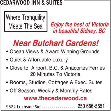 Cedarwood Inn & Suites (250-656-5551) - Annonce illustrée - Where Tranquility Enjoy the best of Victoria Meets The Sea in beautiful Sidney, BC Near Butchart Gardens! • Ocean Views & Award Winning Grounds • Quiet & Affordable Luxury • Close to: Airport, B.C. & Anacortes Ferries 20 Minutes To Victoria • Rooms, Studios, Cottages & Exec. Suites • Off Season, Weekly & Monthly Rates www.thecedarwood.ca