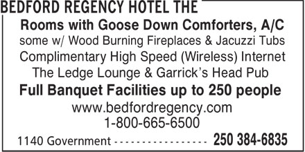 Bedford Regency Hotel (250-384-6835) - Annonce illustrée - Rooms with Goose Down Comforters, A/C some w/ Wood Burning Fireplaces & Jacuzzi Tubs Complimentary High Speed (Wireless) Internet The Ledge Lounge & Garrick's Head Pub Full Banquet Facilities up to 250 people www.bedfordregency.com 1-800-665-6500