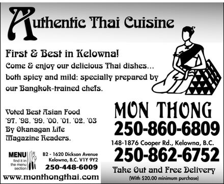 Mon Thong Thai Restaurant (250-860-6809) - Annonce illustrée - Authentic Thai Cuisine First & Best in Kelowna! Come & enjoy our delicious Thai dishes¿ both spicy and mild; specially prepared by our Bangkok-trained chefs. Voted Best Asian Food `97, `98, `99, `00, `01, `02, `03  By Okanagan Life Magazine Readers. MENU find it in the menu section B2 1620 Dickson Avenue Kelowna, B.C. V1Y 9Y2 250-448-6009 www.monthongthai.com Mon Thong 250-860-6809 148-1876 Cooper Rd., Kelowna, B.C. 250-862-6752 Take Out and Free Delivery (With $20.00 minimum purchase)