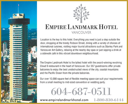 Empire Landmark Hotel & Conference Centre (604-687-0511) - Display Ad - and the Pacific Ocean from the private balconies. Our over 13,000 square feet of flexible meeting space can suit your requirements from a small meeting to mid-sized convention or wedding party. 604-687-0511 www.empirelandmarkhotel.com 1-800-830-6144 Location is the key to this hotel. Everything you need is just a step outside the door, shopping at the trendy Robson Street, dining with a variety of choices of international cuisines, visiting major tourist attractions such as Stanley Park and Vancouver Art-Gallery, relaxing at the nearby day spas or just sipping a drink at a sidewalk café in this vibrant downtown neighbourhood. The Empire Landmark Hotel is the tallest hotel with the award-winning revolving Cloud 9 restaurant in the heart of Vancouver. Our 357 guestrooms offer private balconies to enjoy the best unobstructed views of the city, coastal mountains
