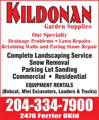 Kildonan Garden Supplies (204-334-7900) - Annonce illustrée - Garden Supplies Our Specialty Drainage Problems   Lawn Repairs Retaining Walls and Paving Stone Repair Complete Landscaping Service Snow Removal Parking Lot Sanding Commercial     Residential EQUIPMENT RENTALS (Bobcat, Mini Excavators, Loaders & Trucks) Garden Supplies Our Specialty Drainage Problems   Lawn Repairs Retaining Walls and Paving Stone Repair Complete Landscaping Service Snow Removal Parking Lot Sanding Commercial     Residential EQUIPMENT RENTALS (Bobcat, Mini Excavators, Loaders & Trucks)