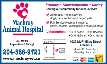 Machray Animal Hospital (204-586-9721) - Display Ad - Friendly   Knowledgeable   Caring Serving our community for over 25 years Affordable Health Care for dogs, cats, rabbits and caged pets Full Service Hospital including: spays, neuters, vaccinations and much more! Veterinarians: Dr. D. Keddie     Dr. B. Deviaene Dr. H. McDonell     Dr. A. Murray Call for an 1039 McPhillips Street Appointment Today! H Hours H Mon to Fri 8am - 8pm Saturday  9am - 4pm 204-586-9721 www.machrayvet.ca  Friendly   Knowledgeable   Caring Serving our community for over 25 years Affordable Health Care for dogs, cats, rabbits and caged pets Full Service Hospital including: spays, neuters, vaccinations and much more! Veterinarians: Dr. D. Keddie     Dr. B. Deviaene Dr. H. McDonell     Dr. A. Murray Call for an 1039 McPhillips Street Appointment Today! H Hours H Mon to Fri 8am - 8pm Saturday  9am - 4pm 204-586-9721 www.machrayvet.ca
