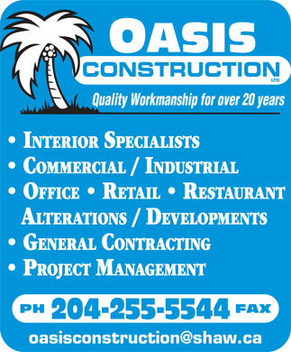 Oasis Construction Ltd (204-255-5544) - Annonce illustrée - CONSTRUCTION Quality Workmanship for over 20 years INTERIOR SPECIALISTS COMMERCIAL / INDUSTRIAL OFFICE   RETAIL   RESTAURANT A LTERATIONS / DEVELOPMENTS GENERAL CONTRACTING PROJECT MANAGEMENT PH                                   FAX 204-255-5544 oasisconstruction@shaw.ca