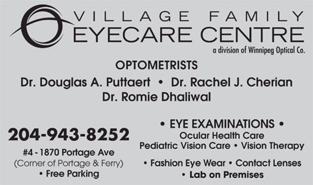Village Family Eye Care (204-943-8252) - Annonce illustrée - OPTOMETRISTS Dr. Douglas A. Puttaert     Dr. Rachel J. Cherian Dr. Romie Dhaliwal EYE EXAMINATIONS Ocular Health Care 204-943-8252 Pediatric Vision Care   Vision Therapy #4 - 1870 Portage Ave Fashion Eye Wear   Contact Lenses (Corner of Portage & Ferry) Free Parking Lab on Premises OPTOMETRISTS Dr. Douglas A. Puttaert     Dr. Rachel J. Cherian Dr. Romie Dhaliwal EYE EXAMINATIONS Ocular Health Care 204-943-8252 Pediatric Vision Care   Vision Therapy #4 - 1870 Portage Ave Fashion Eye Wear   Contact Lenses (Corner of Portage & Ferry) Free Parking Lab on Premises