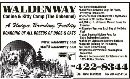 Waldenway Canine & Kitty Camp (204-422-8344) - Annonce illustrée - WALDENWAY Canine & Kitty Camp (The Unkennel) A Unique Boarding Facility BOARDING OF ALL BREEDS OF DOGS & CATS  Air Conditioned/Heated  Solid Walls Between Dogs for Peace, Privacy & Cleanliness  Platform Beds with Blankets & Nylabones  Access to 20¿ Outdoor Runs  40,000 sq. ft. of Fenced Mowed Grass for Exercise  4 Exercise Sessions Each Day at No Extra Cost  1 Acre Beached Golden Pond for Extra Swimming Sessions Soft Night Lights and Bedtime Cookies  Separate Building for The Cattery  All Breed Pet Grooming  Inspection of Premises Encouraged & Welcomed  We Are Recommended By Veterinarians & 100% Of Our Clientele  Mastercard Interac www.waldenway.com staff@waldenway.com 204 422-8344 Ste. Anne Manitoba Fax 204 422-4164
