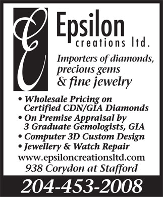 Epsilon Creations Ltd (204-453-2008) - Display Ad - creations ltd. Importers of diamonds, precious gems & fine jewelry l Wholesale Pricing on Certified CDN/GIA Diamonds l On Premise Appraisal by 3 Graduate Gemologists, GIA l Computer 3D Custom Design l Jewellery & Watch Repair www.epsiloncreationsltd.com 938 Corydon at Stafford 204-453-2008