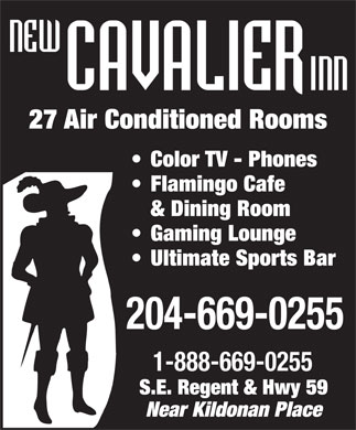 New Cavalier Inn (204-669-0255) - Annonce illustrée - 27 Air Conditioned Rooms Color TV - Phones Flamingo Cafe & Dining Room Gaming Lounge Ultimate Sports Bar 204-669-0255 1-888-669-0255 S.E. Regent & Hwy 59 Near Kildonan Place  27 Air Conditioned Rooms Color TV - Phones Flamingo Cafe & Dining Room Gaming Lounge Ultimate Sports Bar 204-669-0255 1-888-669-0255 S.E. Regent & Hwy 59 Near Kildonan Place
