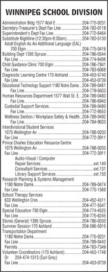 Winnipeg Public School Board (204-775-0231) - Annonce illustrée - 1075 Wellington Av...........................................204-788-0203 Fax Line.............................................................204-772-3911 Audio-Visual / Computer Repair Services...................................................ext.140 Consultant Services............................................ext.131 Library Support Services....................................ext.150 Research Planning & Systems Management Prince Charles Education Resource Centre 1180 Notre Dame...............................................204-789-0474 Fax Line.............................................................204-775-1569 School Therapy Services 633 Wellington Cres..........................................204-452-4311 Fax Line.............................................................204-477-5547 Special Education 700 Elgin.................................204-774-4525 Fax Line.............................................................204-775-6245 Stores (General) 1395 Spruce..............................204-786-0330 Summer Session 170 Ashland.............................204-586-5015 Transportation Department 1180 Notre Dame...............................................204-775-0231 Fax Line.............................................................204-789-0442 Permits..............................................................204-783-7349 Volunteer Coordinators (170 Ashland).................204-453-1748 Or  204-474-1513 (Earl Grey) Fax Line.............................................................204-453-0739 1075 Wellington Av...........................................204-788-0203 Fax Line.............................................................204-772-3911 Audio-Visual / Computer Repair Services...................................................ext.140 Consultant Services............................................ext.131 Library Support Services....................................ext.150 Research Planning & Systems Management 1180 Notre Dame...............................................204-789-0474 Fax Line.............................................................204-775-1569 School Therapy Services WINNIPEG SCHOOL DIVISION Administration Bldg 1577 Wall E.........................204-775-0231 Secretary-Treasurer's Dept Fax Line....................204-783-0118 Superintendent's Dept Fax Line...........................204-772-6464 Substitute Nightline (12:30pm-8:30am)...............204-783-5130 Adult English As An Additional Language (EAL) 700 Elgin......................................................204-775-0416 Building Dept 1395 Spruce..................................204-786-0344 Fax Line.............................................................204-774-6406 Child Guidance Clinic 700 Elgin...........................204-786-7841 Fax Line.............................................................204-783-6068 Diagnostic Learning Centre 170 Ashland.............204-453-5740 Fax Line.............................................................204-453-0739 Educational Technology Support 1180 Notre Dame...204-789-0461 Fax Line........................................................204-779-5633 Human Resources Department 1577 Wall St. E...204-789-0483 Fax Line........................................................204-786-6940 Custodial Support Services................................204-789-0480 Fax Line........................................................204-772-9553 Wellness Section / Workplace Safety & Health..204-789-0492 Fax Line........................................................204-784-9633 Interdivisional Student Services 1075 Wellington Av...........................................204-788-0203 Fax Line.............................................................204-772-3911 Prince Charles Education Resource Centre 633 Wellington Cres..........................................204-452-4311 Fax Line.............................................................204-477-5547 Special Education 700 Elgin.................................204-774-4525 Fax Line.............................................................204-775-6245 Stores (General) 1395 Spruce..............................204-786-0330 Summer Session 170 Ashland.............................204-586-5015 Transportation Department 1180 Notre Dame...............................................204-775-0231 Fax Line.............................................................204-789-0442 Permits..............................................................204-783-7349 Volunteer Coordinators (170 Ashland).................204-453-1748 Or  204-474-1513 (Earl Grey) Fax Line.............................................................204-453-0739 Substitute Nightline (12:30pm-8:30am)...............204-783-5130 Adult English As An Additional Language (EAL) 700 Elgin......................................................204-775-0416 Building Dept 1395 Spruce..................................204-786-0344 Fax Line.............................................................204-774-6406 Child Guidance Clinic 700 Elgin...........................204-786-7841 Fax Line.............................................................204-783-6068 Diagnostic Learning Centre 170 Ashland.............204-453-5740 Fax Line.............................................................204-453-0739 Educational Technology Support 1180 Notre Dame...204-789-0461 Fax Line........................................................204-779-5633 Human Resources Department 1577 Wall St. E...204-789-0483 Fax Line........................................................204-786-6940 Custodial Support Services................................204-789-0480 Fax Line........................................................204-772-9553 Wellness Section / Workplace Safety & Health..204-789-0492 Fax Line........................................................204-784-9633 Interdivisional Student Services 1075 Wellington Av...........................................204-788-0203 Fax Line.............................................................204-772-3911 WINNIPEG SCHOOL DIVISION Administration Bldg 1577 Wall E.........................204-775-0231 Secretary-Treasurer's Dept Fax Line....................204-783-0118 Superintendent's Dept Fax Line...........................204-772-6464